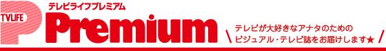 TV LIFE Premium テレビライフプレミアム~テレビが大好きなアナタのためのビジュアル・テレビ誌をお届けします★~