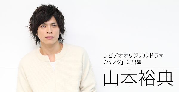 【インタビュー】ドラマ『ハング』に出演!山本裕典インタビュー
