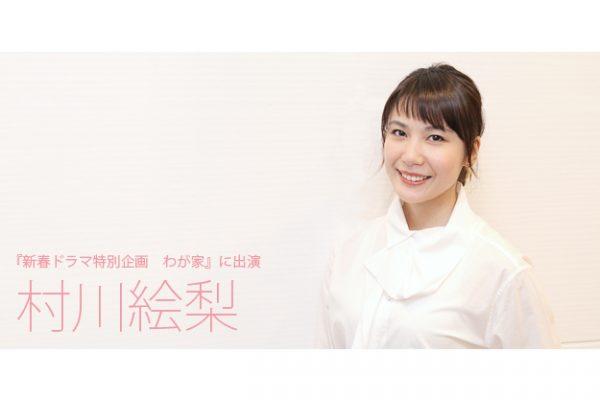 【インタビュー】『新春ドラマ特別企画 わが家』に出演!村川絵梨インタビュー