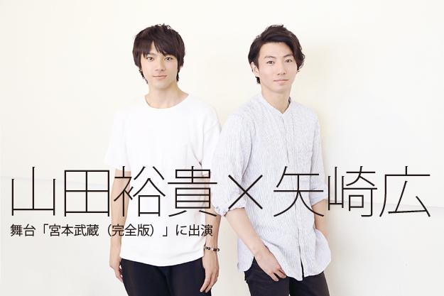 山田裕貴×矢崎広インタビュー 舞台「宮本武蔵(完全版)」