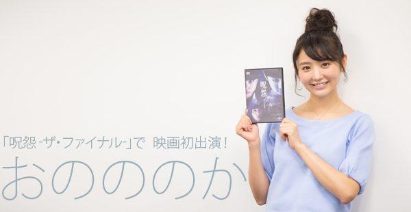 【インタビュー】「呪怨 -ザ・ファイナル-」で映画初出演!おのののかインタビュー