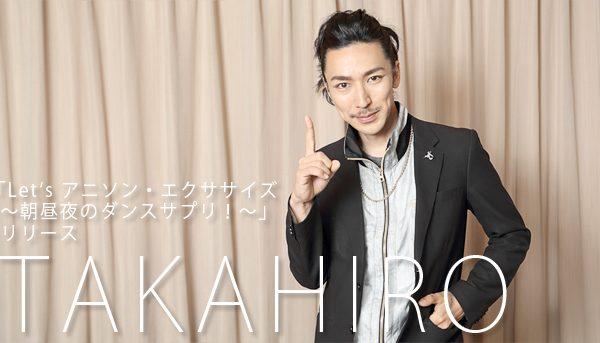 「ダンスを躍る楽しさを感じてほしい」TAKAHIROインタビュー「Let's アニソン・エクササイズ」DVDリリ-ス
