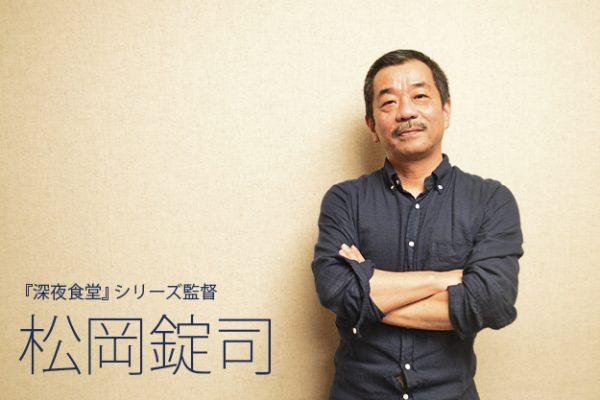 『深夜食堂』インタビュー(1)監督・松岡錠司「地味だけど大切なこと――それは、こういう地味な話にぴったりですよね」