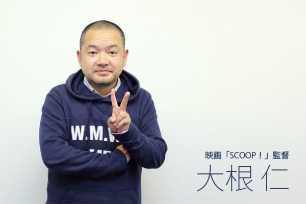 大根仁監督インタビュー「自分が考えているとおりになるのはつまらない」映画「SCOOP!」