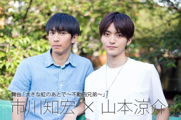 市川知宏×山本涼介インタビュー 舞台「大きな虹のあとで~不動四兄弟~」