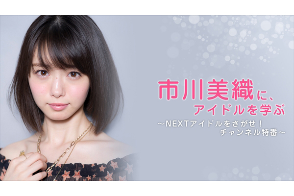 NMB48・市川美織、アプガら出演『NEXTアイドルをさがせ!』特番 ニコ生で2夜連続放送