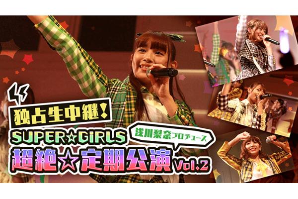 """浅川梨奈プロデュースのSUPER☆GiRLS""""超絶☆定期公演""""FRESH!で独占生中継"""