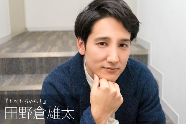 田野倉雄太インタビュー「お芝居は正解が分からない。その葛藤をずっと続けていくんだろうなと思います」『トットちゃん!』