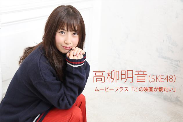 """SKE48 高柳明音インタビュー「""""今が一番!""""にしなくては意味がない」ムービープラス「この映画が観たい」"""