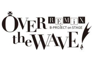 「B-PROJECT on STAGE『OVER the WAVE!』REMiX」