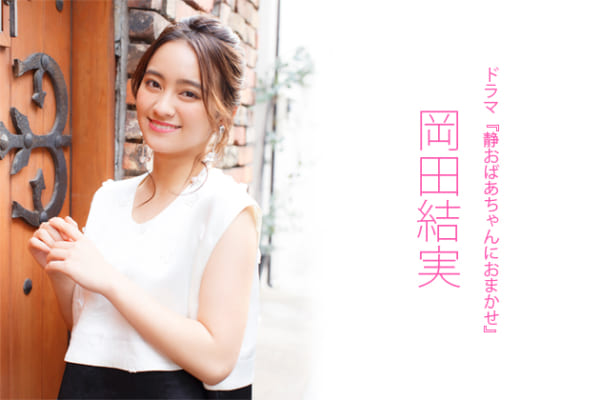 岡田結実インタビュー「天然キャラではありません!」ドラマ『静おばあちゃんにおまかせ』