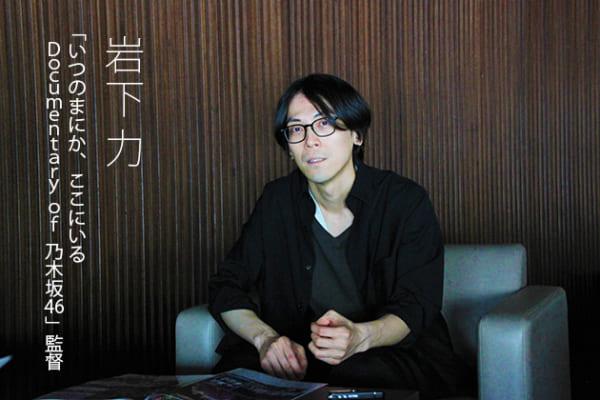 岩下力監督インタビュー 映画「いつのまにか、ここにいる Documentary of 乃木坂46」